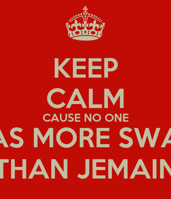 KEEP CALM CAUSE NO ONE HAS MORE SWAG THAN JEMAIN