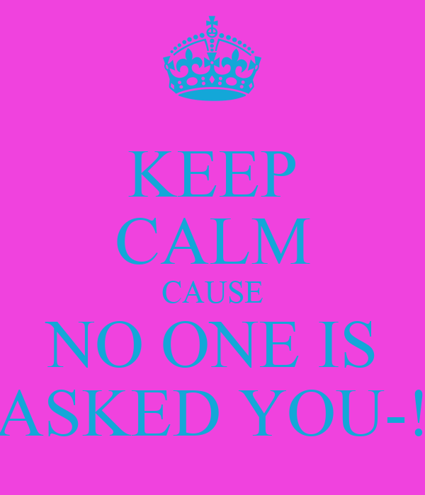 KEEP CALM CAUSE NO ONE IS ASKED YOU-!
