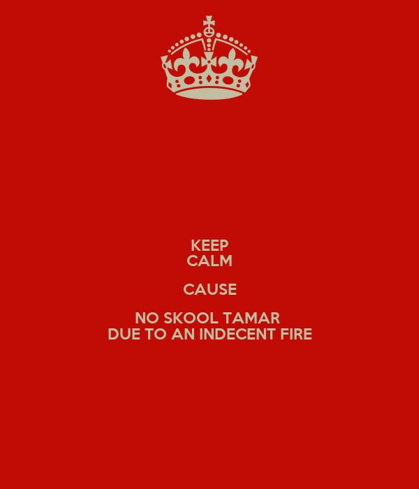 KEEP CALM CAUSE NO SKOOL TAMAR  DUE TO AN INDECENT FIRE