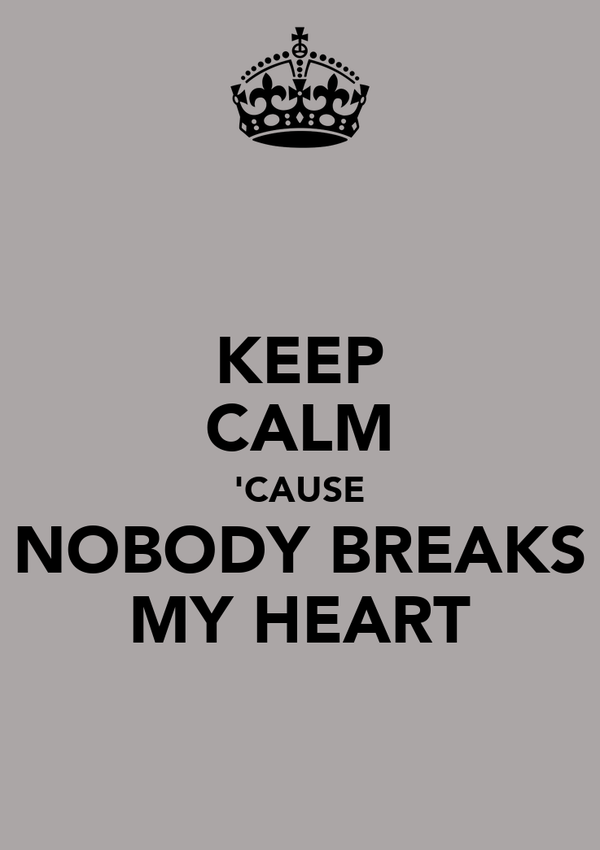 KEEP CALM 'CAUSE NOBODY BREAKS MY HEART