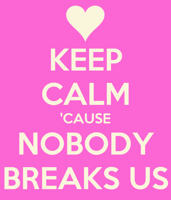 KEEP CALM 'CAUSE NOBODY BREAKS US