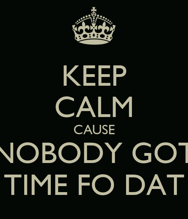 KEEP CALM CAUSE NOBODY GOT TIME FO DAT
