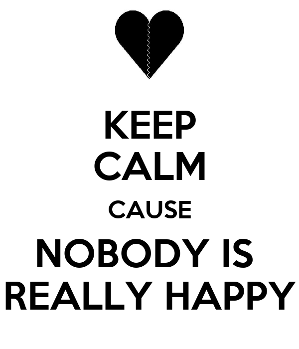 KEEP CALM CAUSE NOBODY IS  REALLY HAPPY
