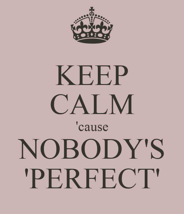 KEEP CALM 'cause NOBODY'S 'PERFECT'