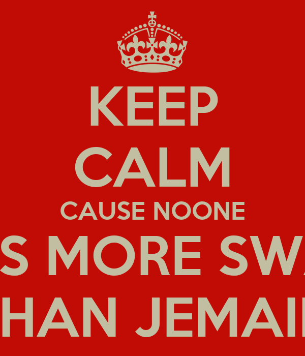 KEEP CALM CAUSE NOONE HAS MORE SWAG THAN JEMAIN