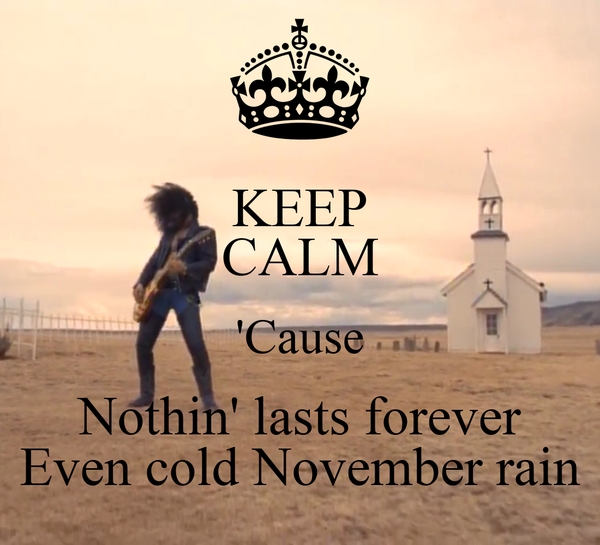 KEEP CALM 'Cause Nothin' lasts forever Even cold November rain
