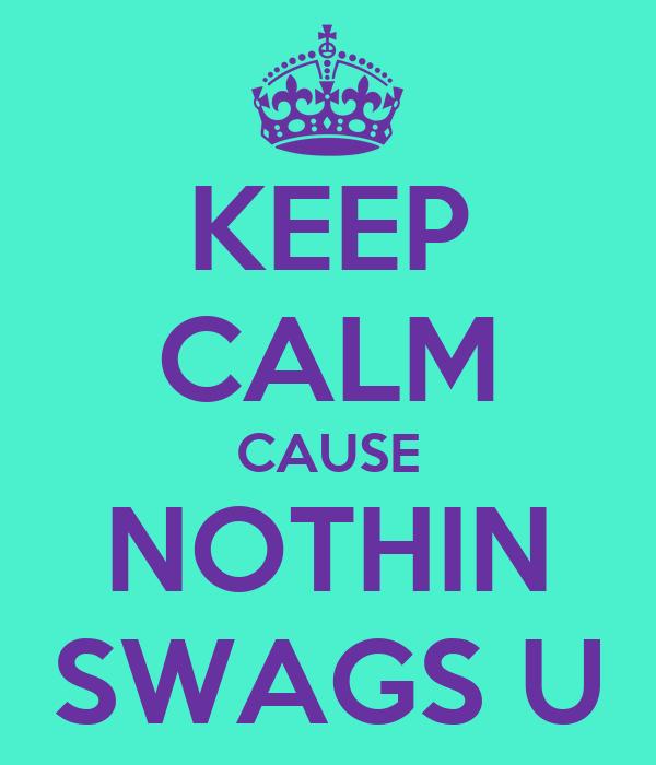 KEEP CALM CAUSE NOTHIN SWAGS U