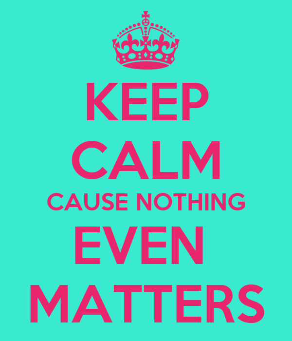 KEEP CALM CAUSE NOTHING EVEN  MATTERS