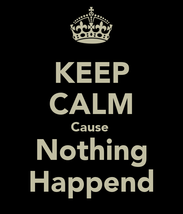 KEEP CALM Cause  Nothing Happend