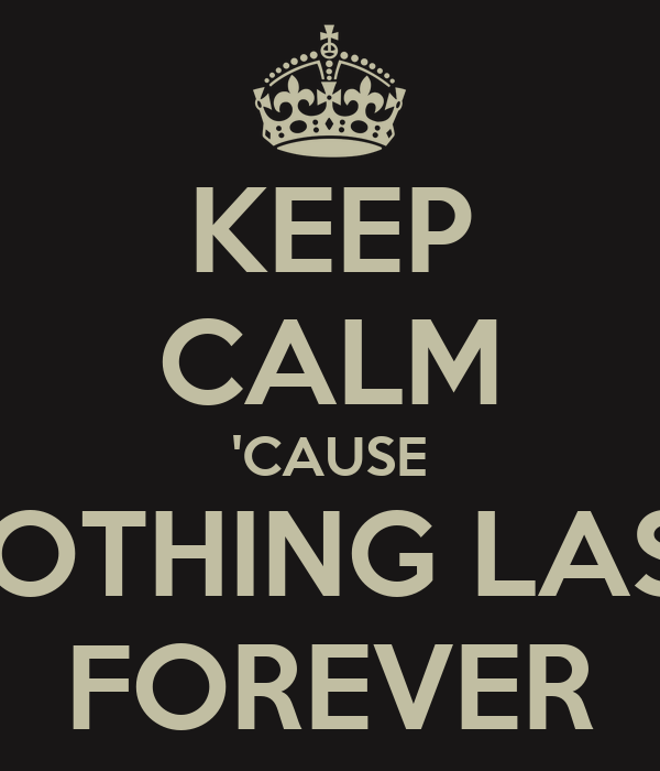KEEP CALM 'CAUSE NOTHING LAST FOREVER