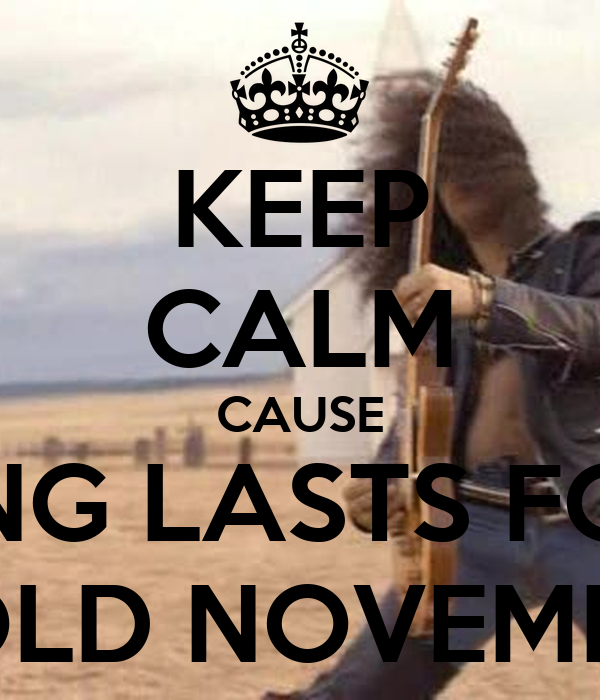 KEEP CALM CAUSE NOTHING LASTS FOREVER EVEN COLD NOVEMBER RAIN