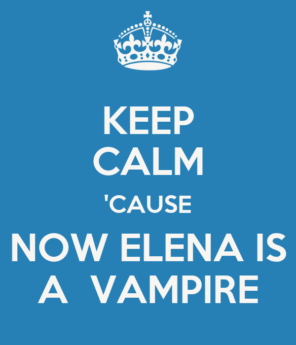 KEEP CALM 'CAUSE NOW ELENA IS A  VAMPIRE