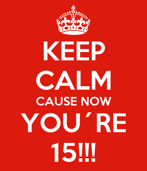 KEEP CALM CAUSE NOW YOU´RE 15!!!