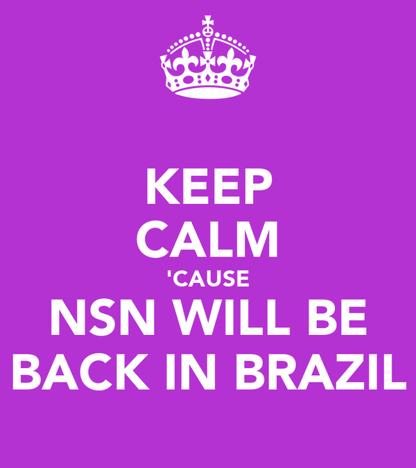 KEEP CALM 'CAUSE NSN WILL BE BACK IN BRAZIL