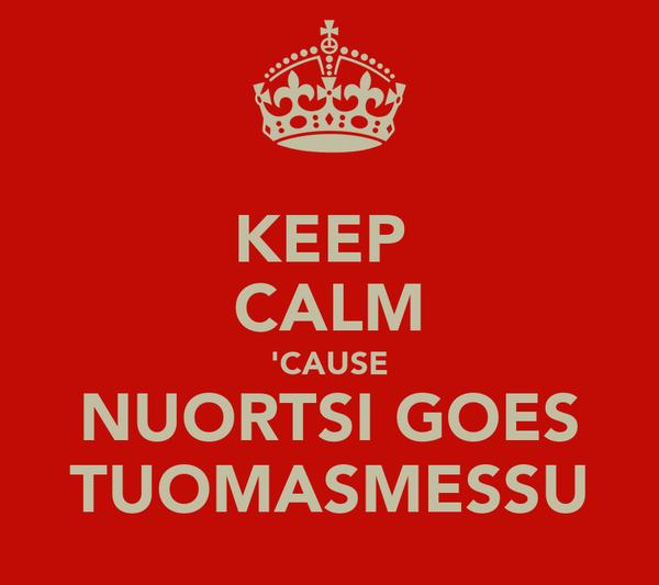 KEEP  CALM 'CAUSE NUORTSI GOES TUOMASMESSU