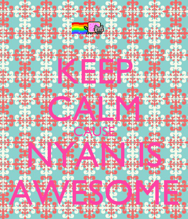 KEEP CALM CAUSE NYAN IS AWESOME