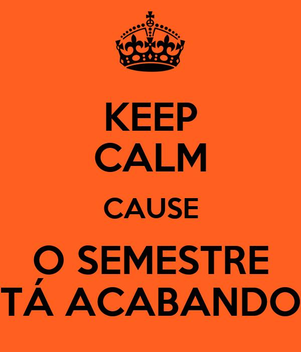 KEEP CALM CAUSE O SEMESTRE TÁ ACABANDO