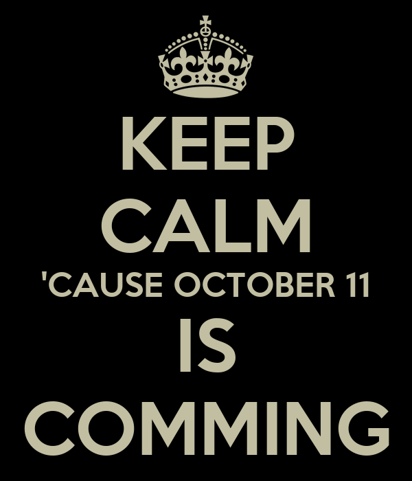 KEEP CALM 'CAUSE OCTOBER 11 IS COMMING