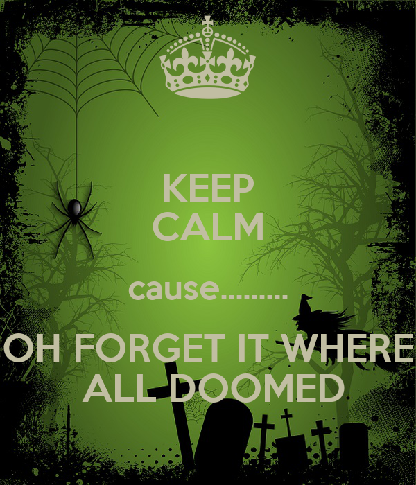 KEEP CALM cause......... OH FORGET IT WHERE  ALL DOOMED