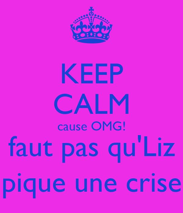 KEEP CALM cause OMG! faut pas qu'Liz pique une crise