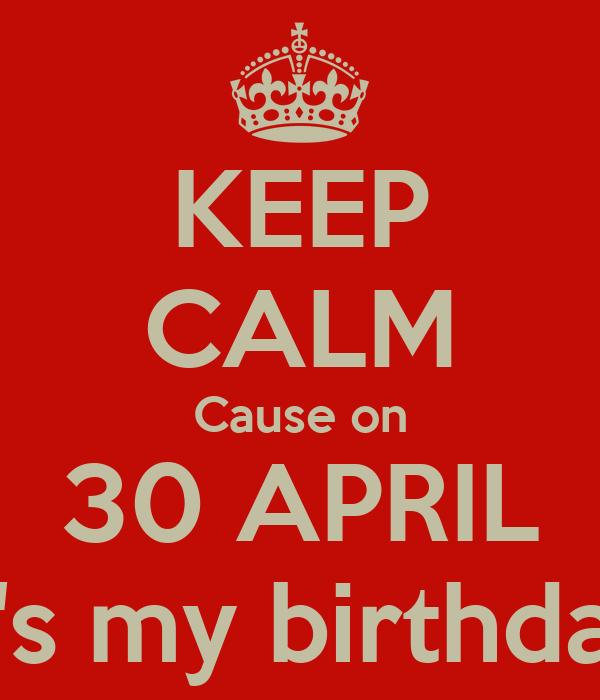 KEEP CALM Cause on 30 APRIL It's my birthday