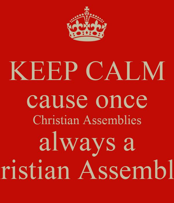 KEEP CALM cause once Christian Assemblies always a Christian Assemblies