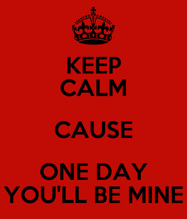 KEEP CALM CAUSE ONE DAY YOU'LL BE MINE