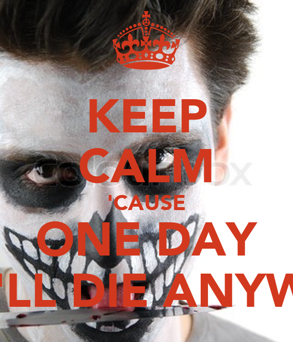 KEEP CALM 'CAUSE ONE DAY YOU'LL DIE ANYWAYS