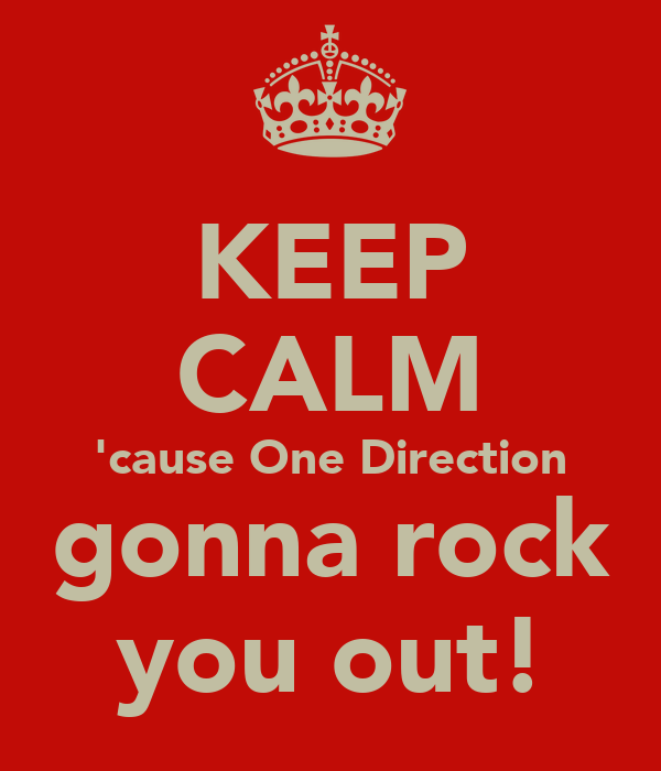 KEEP CALM 'cause One Direction gonna rock you out!
