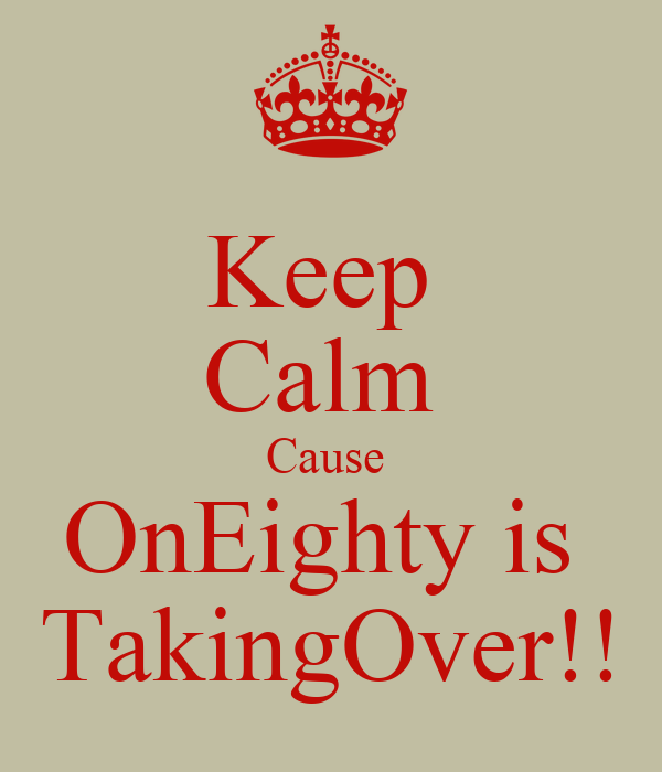 Keep  Calm  Cause  OnEighty is  TakingOver!!