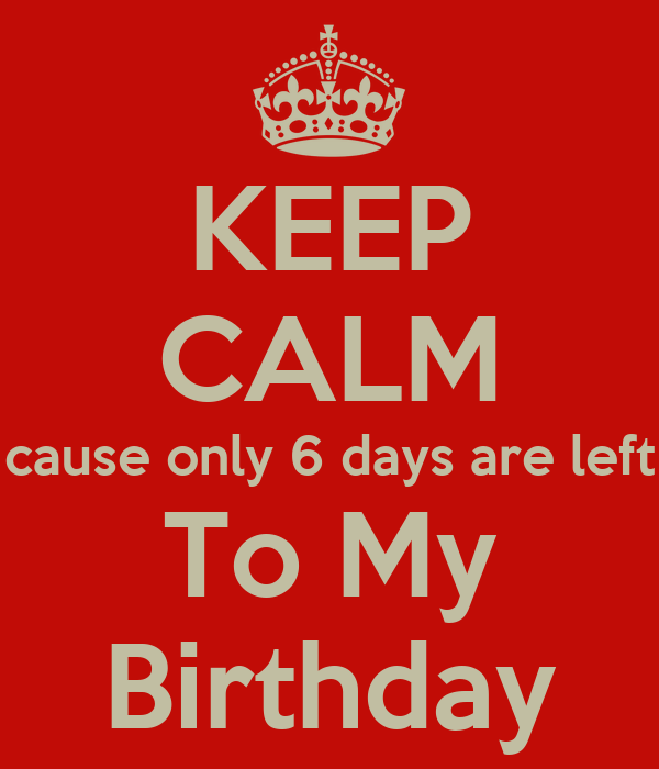 KEEP CALM cause only 6 days are left To My Birthday