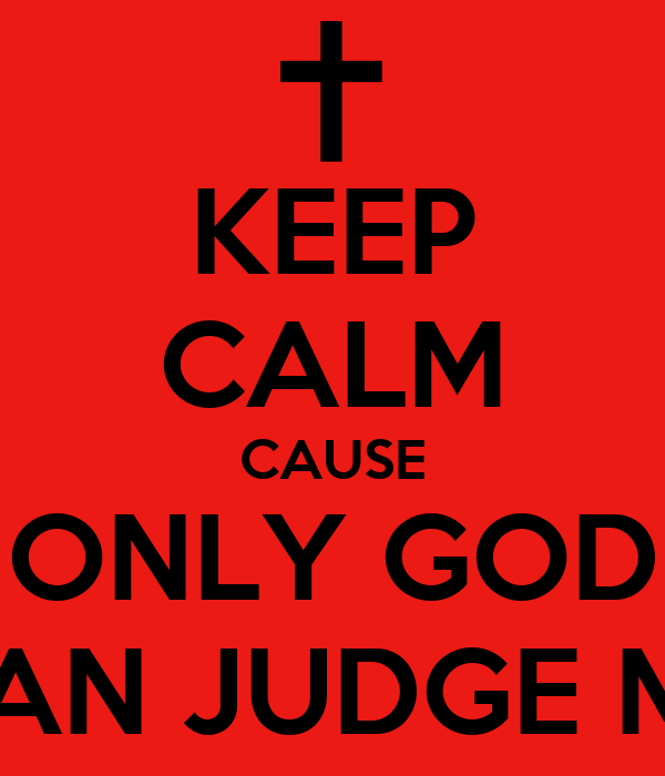 KEEP CALM CAUSE ONLY GOD CAN JUDGE ME