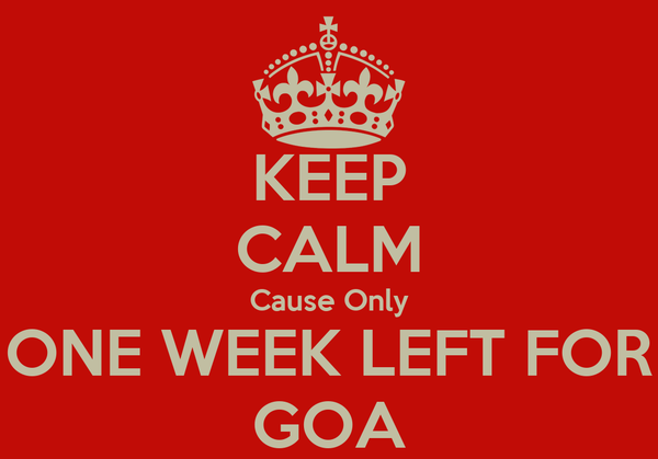 KEEP CALM Cause Only ONE WEEK LEFT FOR GOA