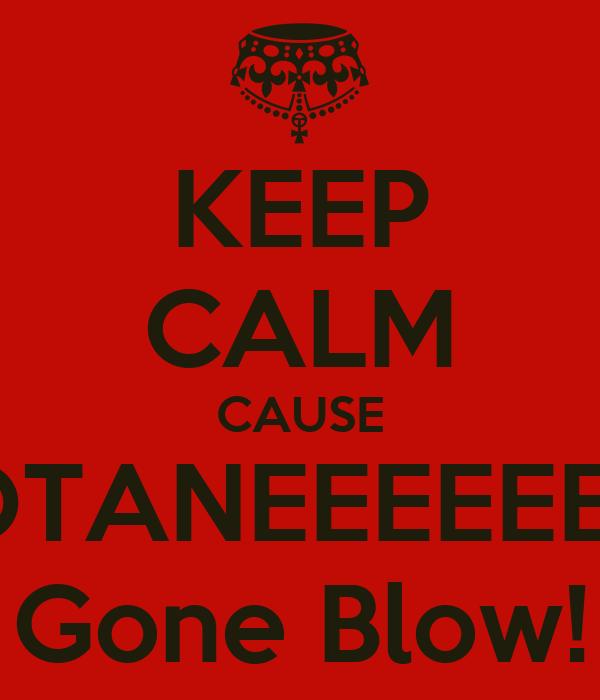 KEEP CALM CAUSE #OTANEEEEEEM  Gone Blow!