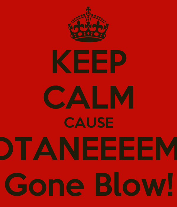 KEEP CALM CAUSE OTANEEEEM  Gone Blow!