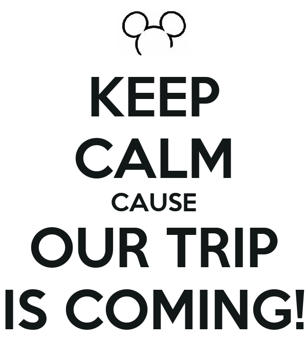 KEEP CALM CAUSE OUR TRIP IS COMING!