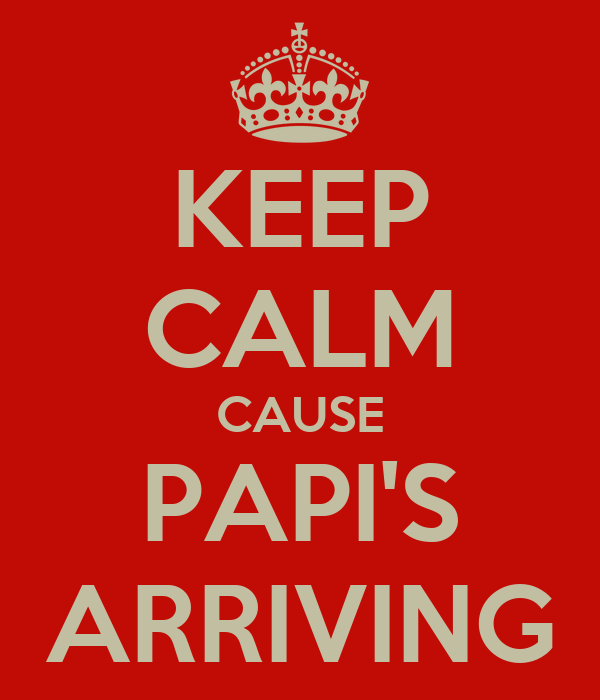 KEEP CALM CAUSE PAPI'S ARRIVING