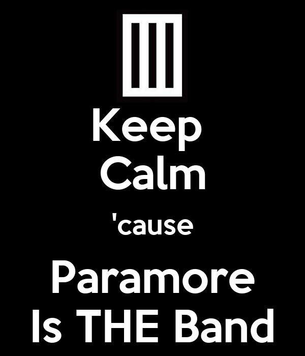 Keep  Calm 'cause Paramore Is THE Band