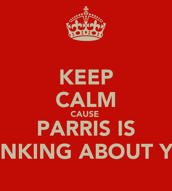 KEEP CALM CAUSE  PARRIS IS THINKING ABOUT YOU