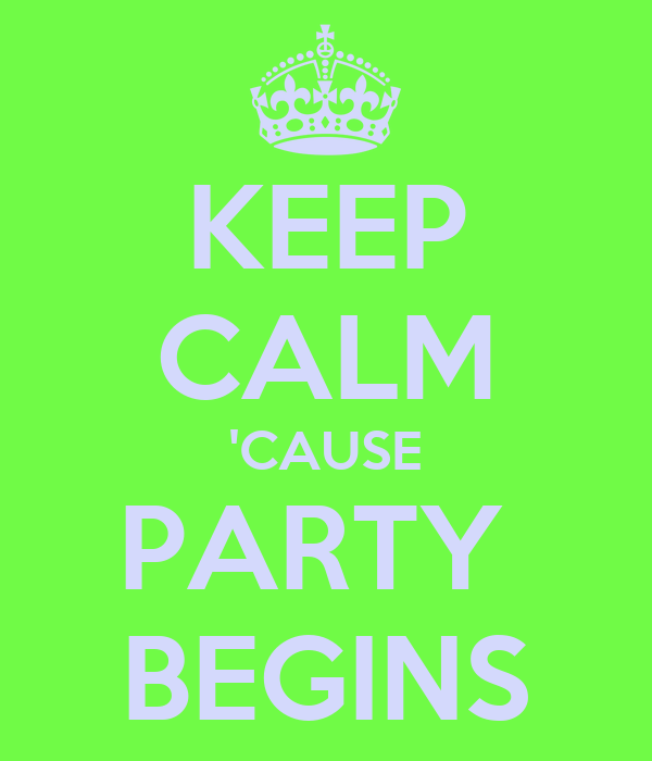 KEEP CALM 'CAUSE PARTY  BEGINS