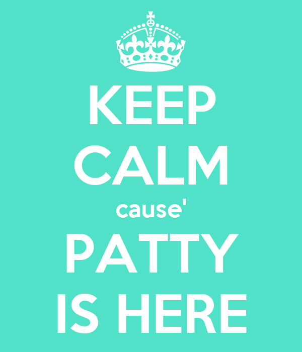 KEEP CALM cause' PATTY IS HERE