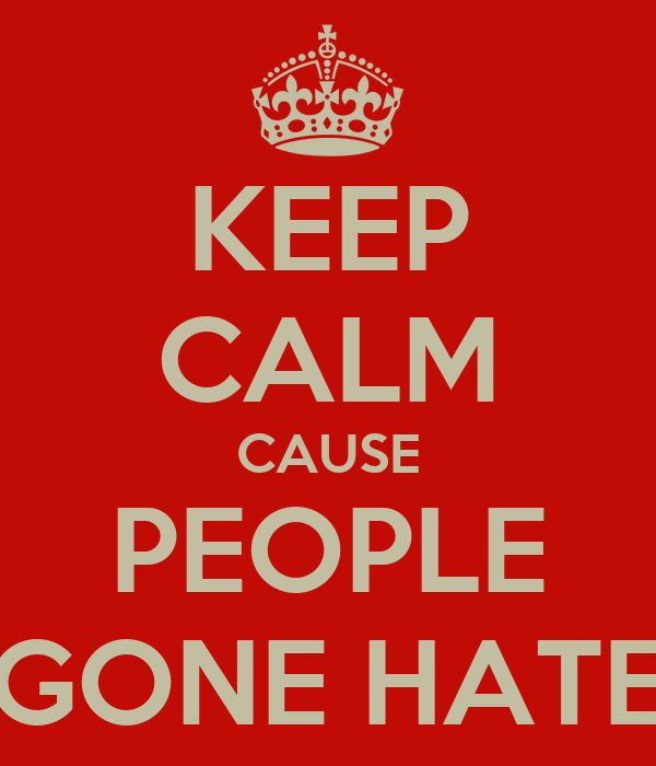 KEEP CALM CAUSE PEOPLE GONE HATE