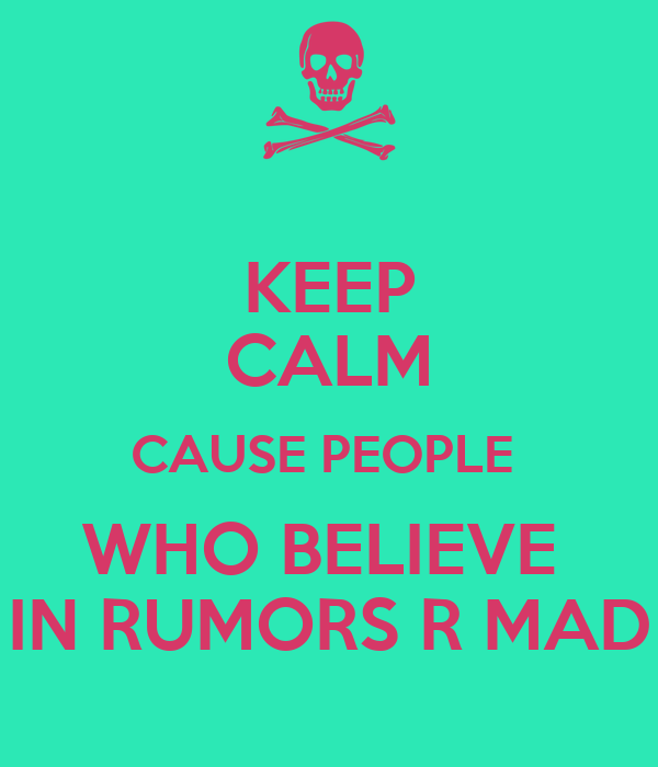 KEEP CALM CAUSE PEOPLE  WHO BELIEVE  IN RUMORS R MAD
