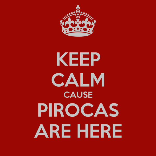 KEEP CALM CAUSE PIROCAS ARE HERE