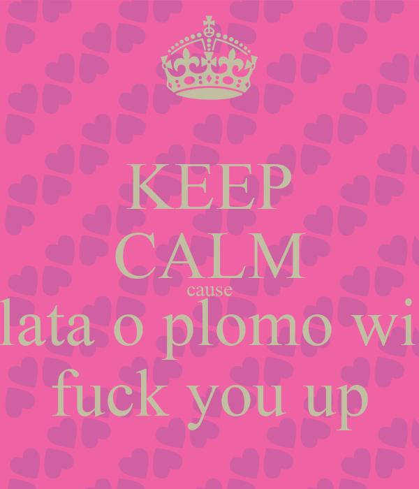 KEEP CALM cause plata o plomo will fuck you up