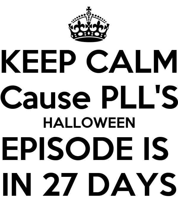 KEEP CALM Cause PLL'S HALLOWEEN EPISODE IS  IN 27 DAYS