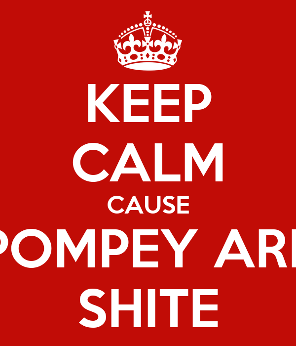 KEEP CALM CAUSE POMPEY ARE SHITE