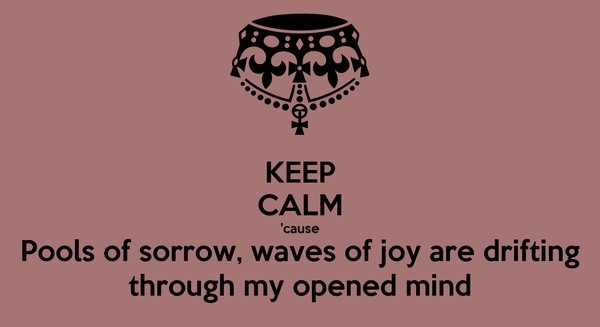 KEEP CALM 'cause Pools of sorrow, waves of joy are drifting through my opened mind
