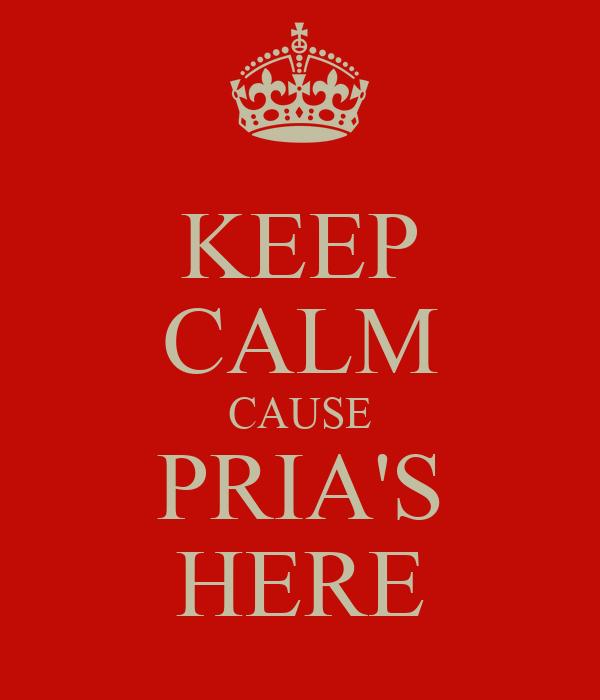 KEEP CALM CAUSE PRIA'S HERE