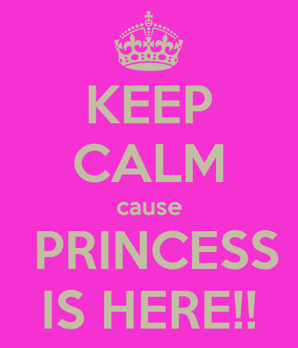 KEEP CALM cause  PRINCESS IS HERE!!